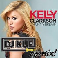 Kelly Clarkson - Catch My Breath (It's The DJ Kue Remix!)