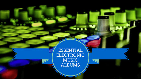These Are The Essential Electronic Music Albums According to