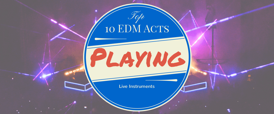 Top 10 EDM Acts Playing Live Instruments