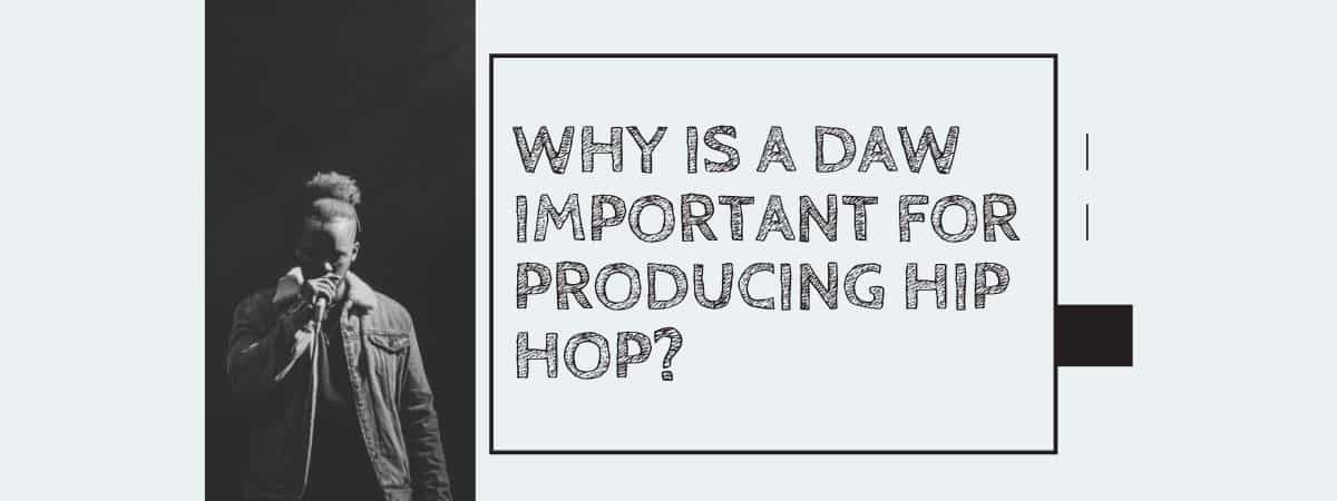 Why Is A DAW Important For Producing Hip Hop?
