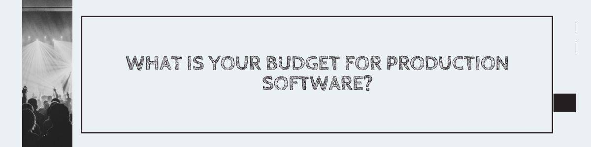 What is your budget for production software?