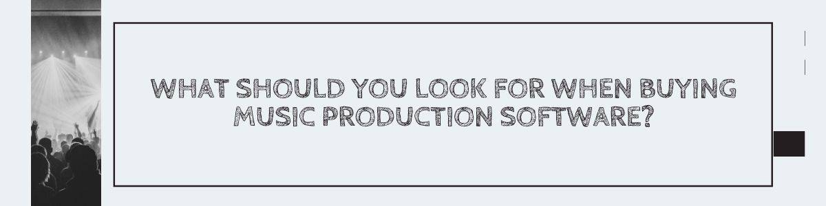 What should you look for when buying music production software?