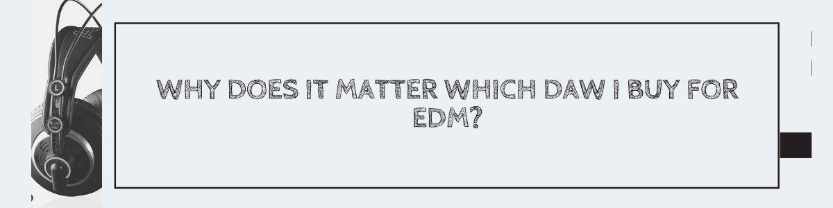 Why Does It Matter Which DAW I Buy For EDM?