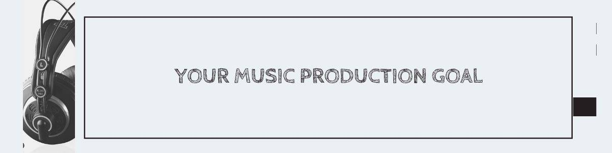 Your Music Production Goal